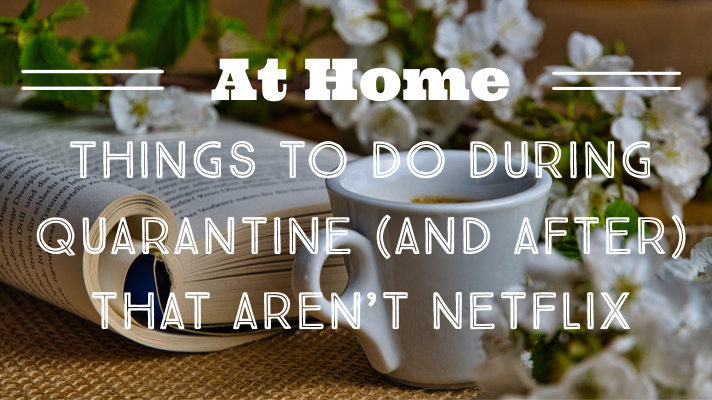 Things to Do at Home During Quarantine (And After)